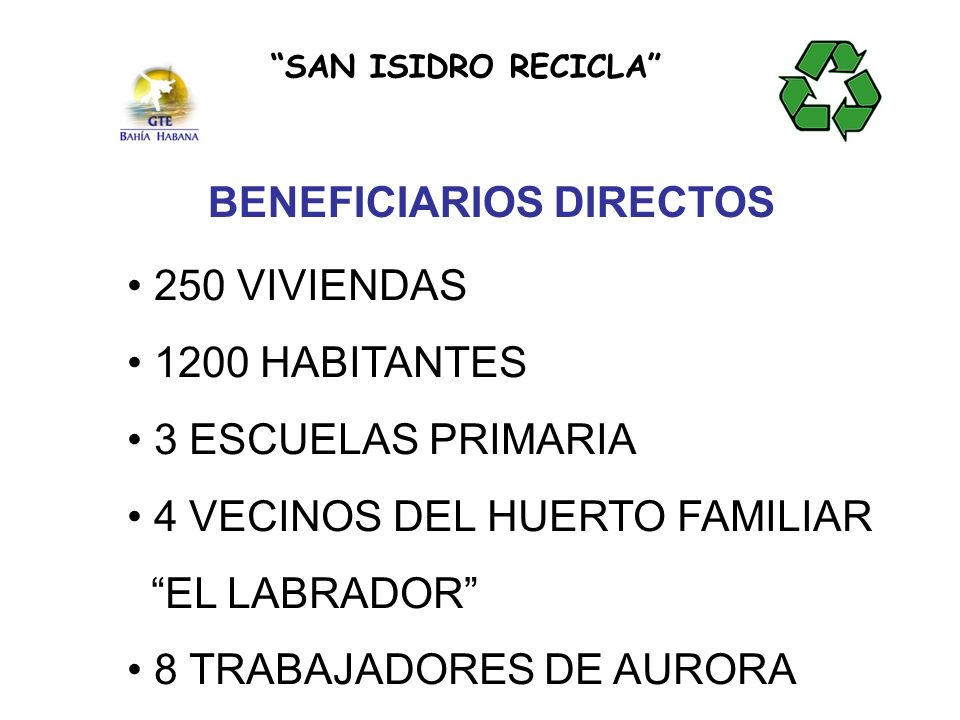 BENEFICIARIOS DIRECTOS 250 VIVIENDAS 1200 HABITANTES 3 ESCUELAS PRIMARIA 4 VECINOS DEL HUERTO FAMILIAR EL LABRADOR 8 TRABAJADORES DE AURORA SAN ISIDRO RECICLA