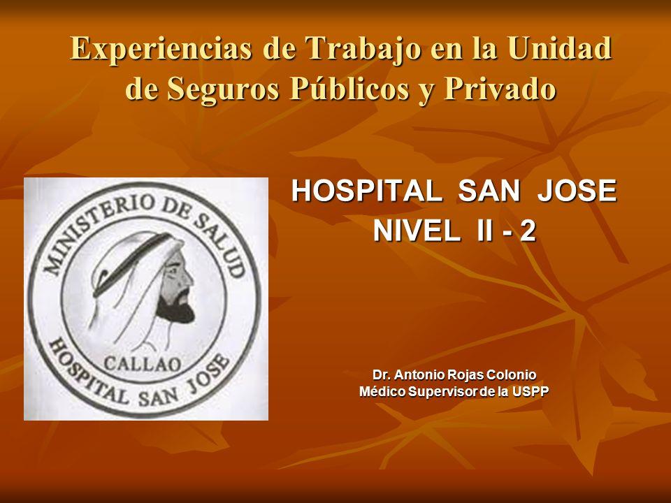 Experiencias de Trabajo en la Unidad de Seguros Públicos y Privado HOSPITAL SAN JOSE NIVEL II - 2 Dr. Antonio Rojas Colonio Médico Supervisor de la US