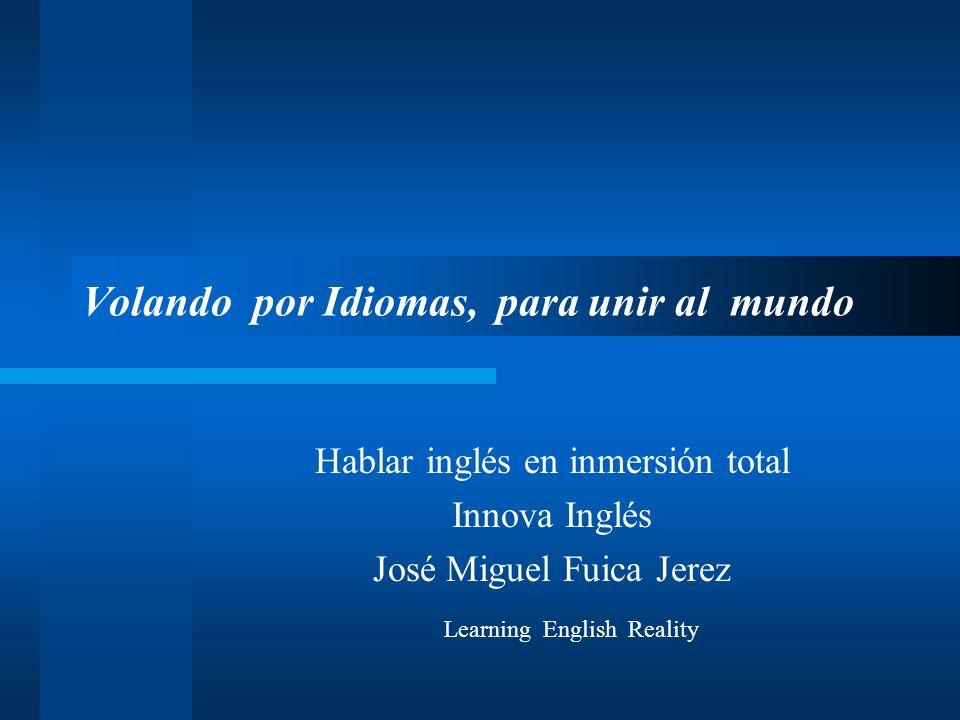 Volando por Idiomas, para unir al mundo Hablar inglés en inmersión total Innova Inglés José Miguel Fuica Jerez Learning English Reality