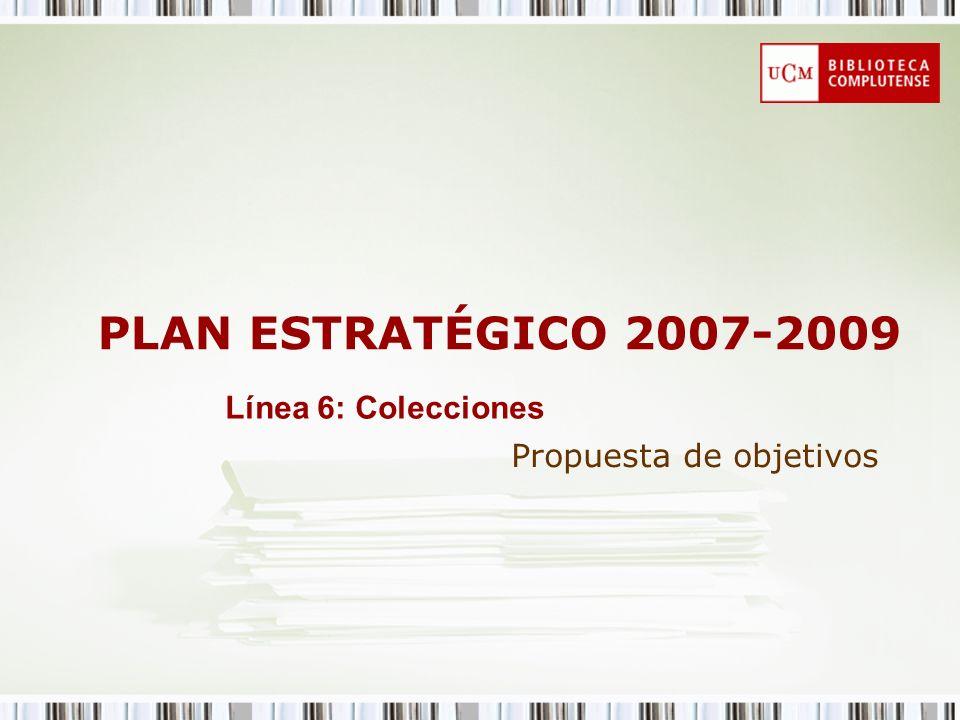 PLAN ESTRATÉGICO 2007-2009 Propuesta de objetivos Línea 6: Colecciones