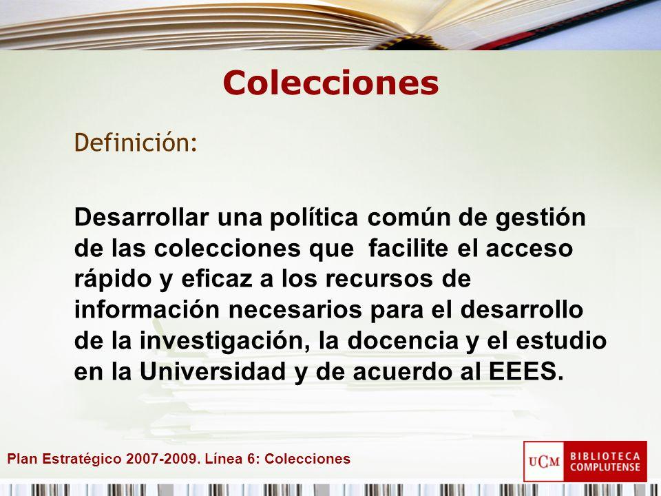 Plan Estratégico 2007-2009. Línea 6: Colecciones Colecciones Definición: Desarrollar una política común de gestión de las colecciones que facilite el