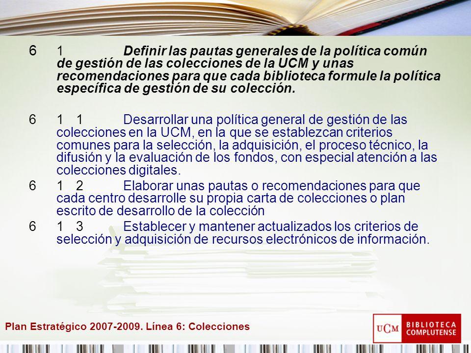Plan Estratégico 2007-2009. Línea 6: Colecciones 6 1Definir las pautas generales de la política común de gestión de las colecciones de la UCM y unas r