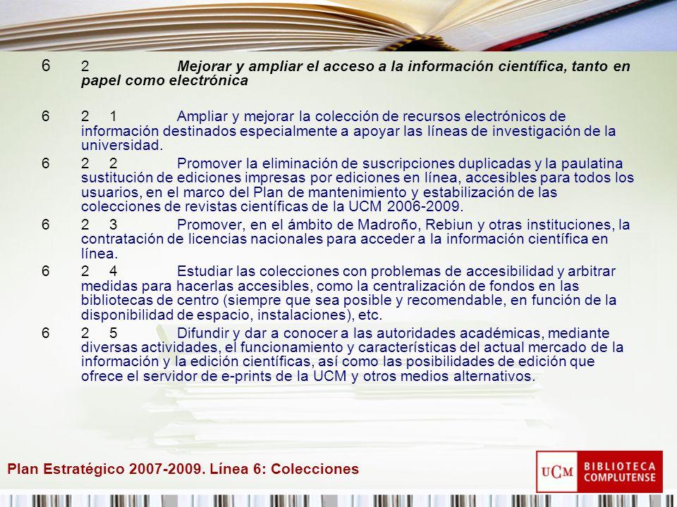 Plan Estratégico 2007-2009. Línea 6: Colecciones 6 2Mejorar y ampliar el acceso a la información científica, tanto en papel como electrónica 621Amplia