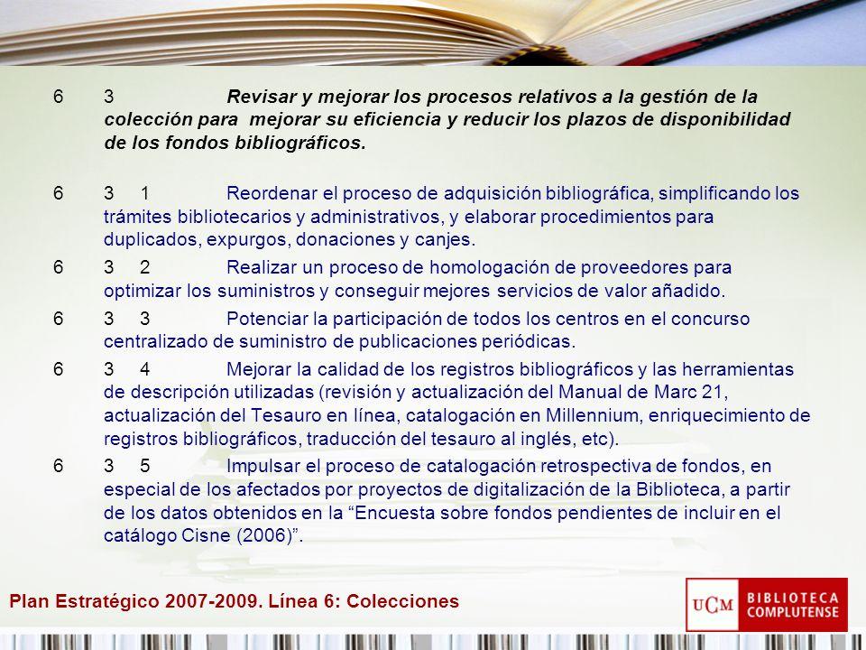 Plan Estratégico 2007-2009. Línea 6: Colecciones 63Revisar y mejorar los procesos relativos a la gestión de la colección para mejorar su eficiencia y