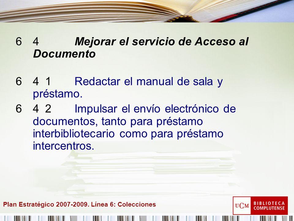 Plan Estratégico 2007-2009. Línea 6: Colecciones 64Mejorar el servicio de Acceso al Documento 641Redactar el manual de sala y préstamo. 642Impulsar el