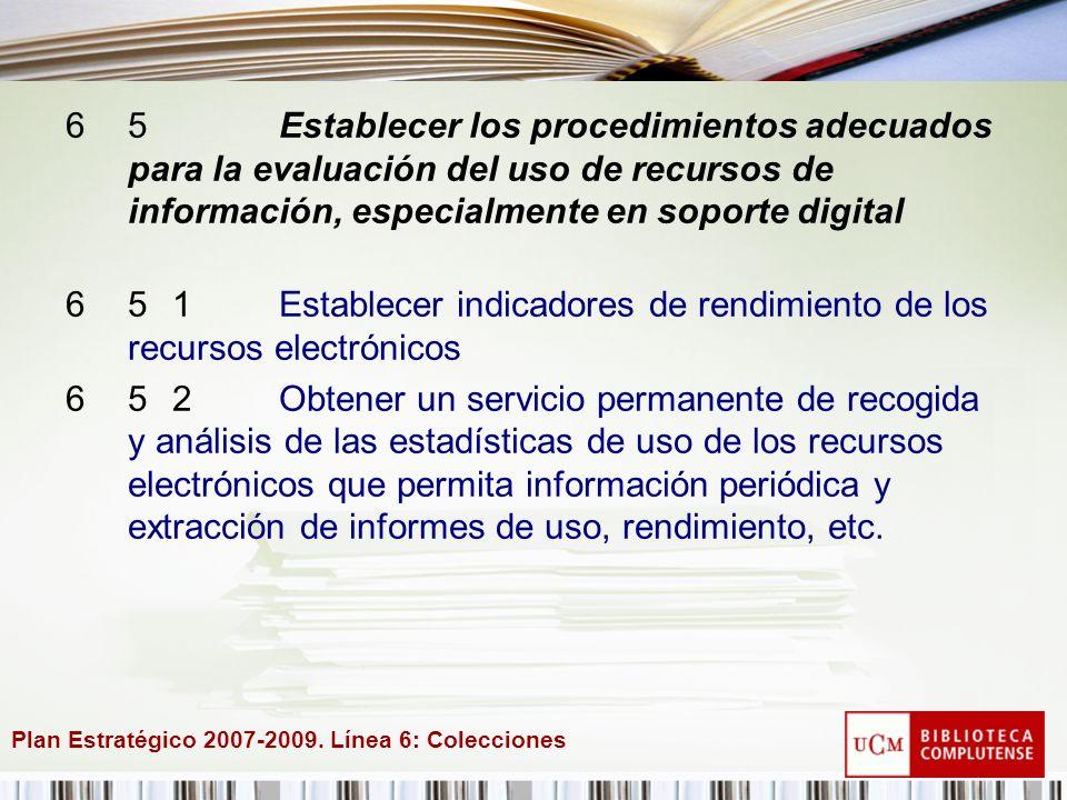 Plan Estratégico 2007-2009. Línea 6: Colecciones 65Establecer los procedimientos adecuados para la evaluación del uso de recursos de información, espe