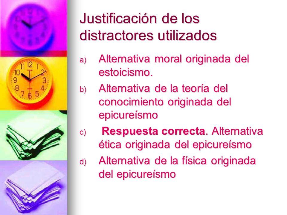 Justificación de los distractores utilizados a) Alternativa moral originada del estoicismo. b) Alternativa de la teoría del conocimiento originada del