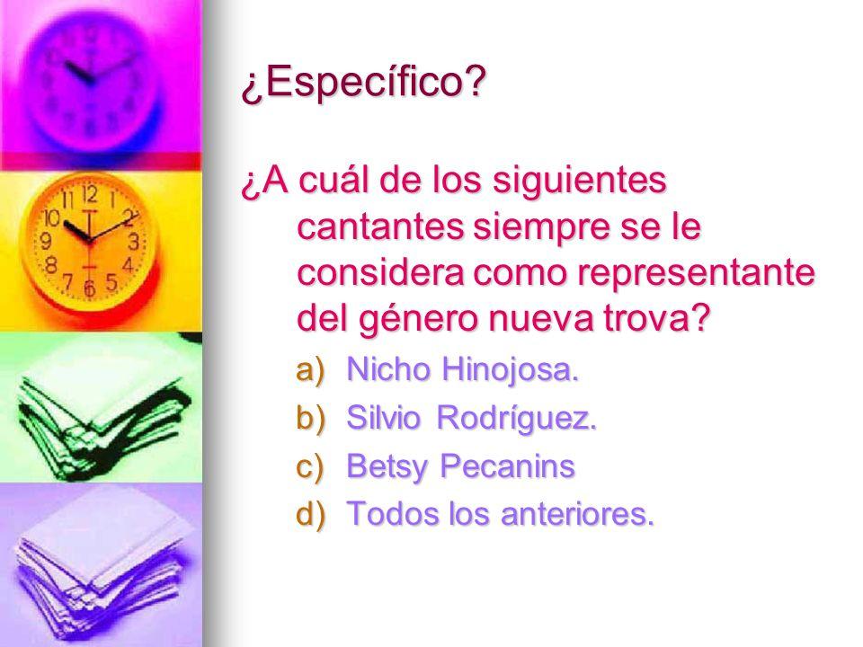 ¿Específico? ¿A cuál de los siguientes cantantes siempre se le considera como representante del género nueva trova? a)Nicho Hinojosa. b)Silvio Rodrígu