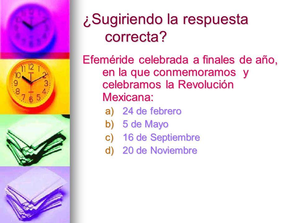 ¿Sugiriendo la respuesta correcta? Efeméride celebrada a finales de año, en la que conmemoramos y celebramos la Revolución Mexicana: a)24 de febrero b