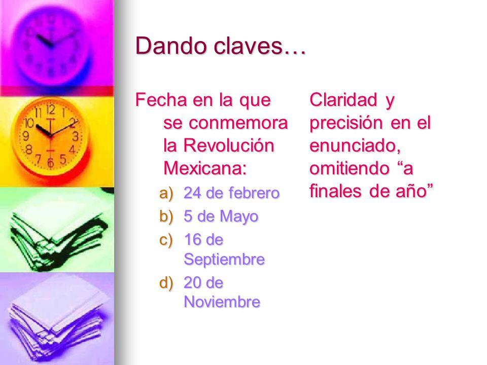 Dando claves… Fecha en la que se conmemora la Revolución Mexicana: a)24 de febrero b)5 de Mayo c)16 de Septiembre d)20 de Noviembre Claridad y precisi