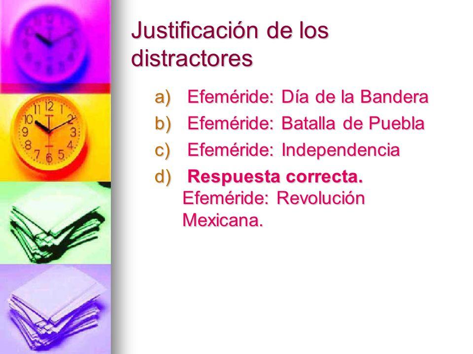Justificación de los distractores a) Efeméride: Día de la Bandera b) Efeméride: Batalla de Puebla c) Efeméride: Independencia d) Respuesta correcta. E