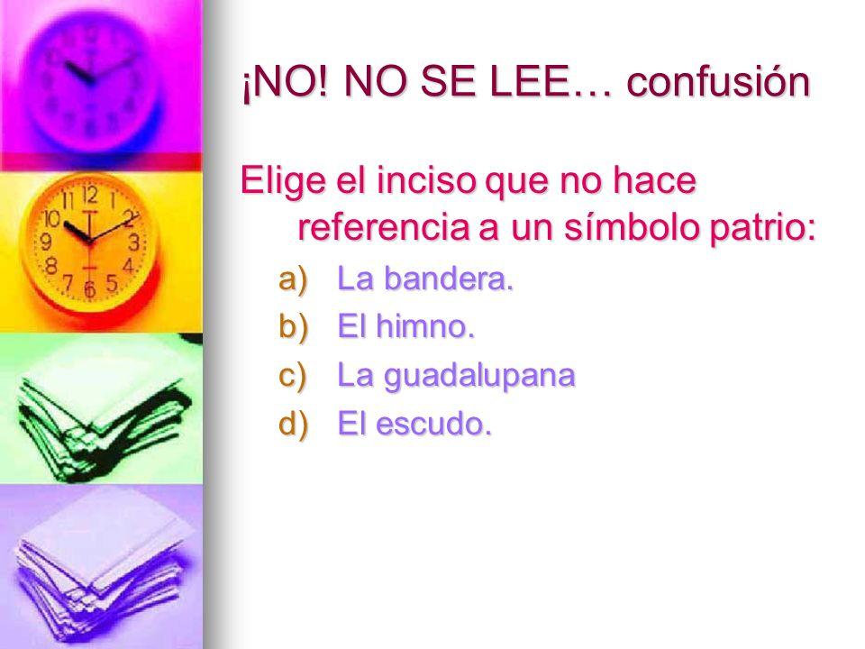 ¡NO! NO SE LEE… confusión Elige el inciso que no hace referencia a un símbolo patrio: a)La bandera. b)El himno. c)La guadalupana d)El escudo.