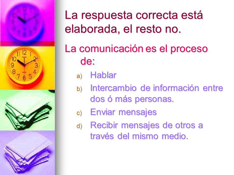 La respuesta correcta está elaborada, el resto no. La comunicación es el proceso de: a) Hablar b) Intercambio de información entre dos ó más personas.