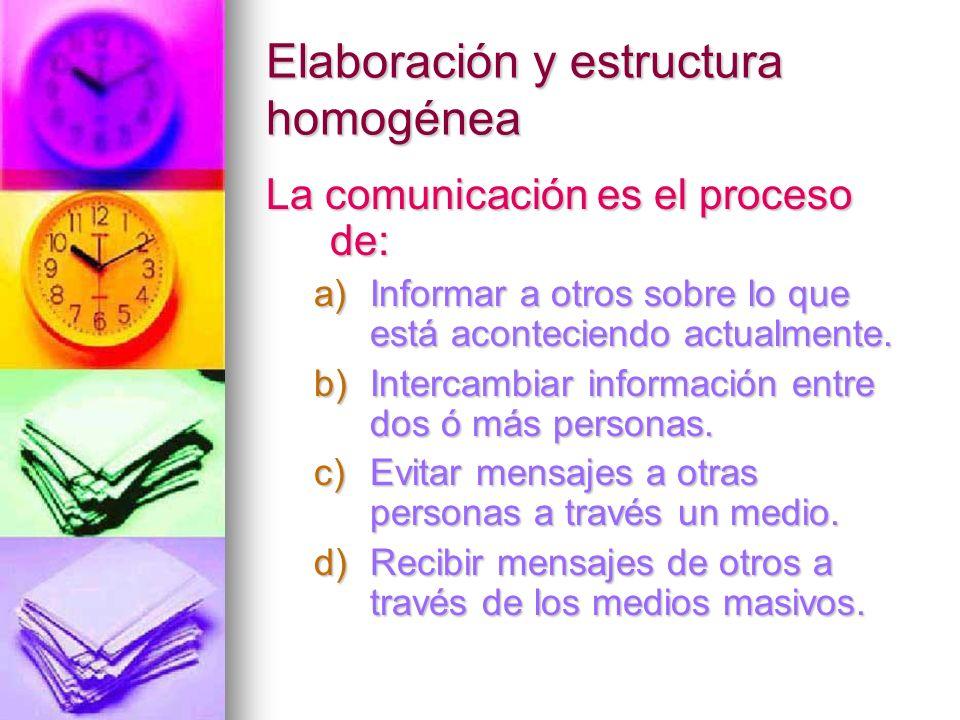 Elaboración y estructura homogénea La comunicación es el proceso de: a)Informar a otros sobre lo que está aconteciendo actualmente. b)Intercambiar inf