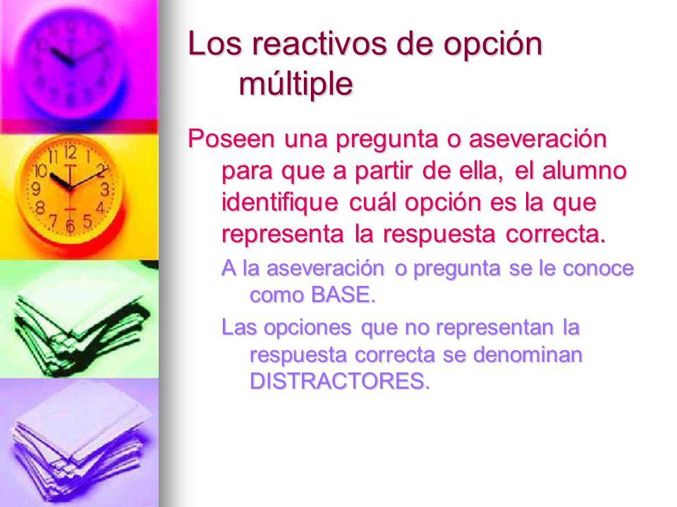 Los reactivos de opción múltiple Poseen una pregunta o aseveración para que a partir de ella, el alumno identifique cuál opción es la que representa l