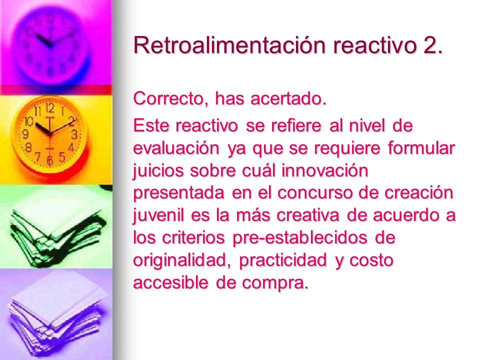 Retroalimentación reactivo 2. Correcto, has acertado. Este reactivo se refiere al nivel de evaluación ya que se requiere formular juicios sobre cuál i