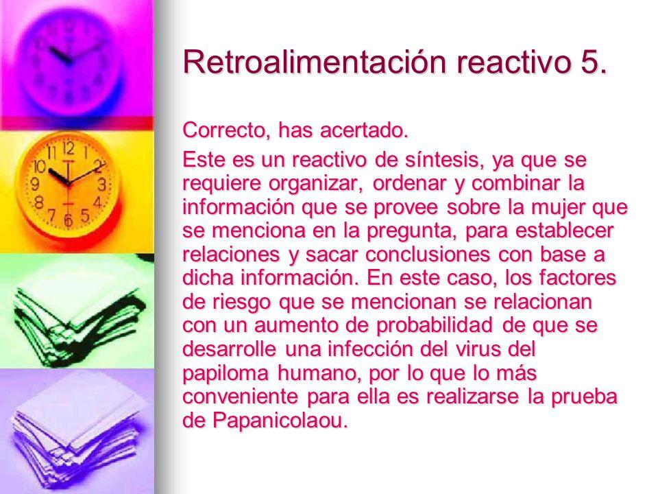 Retroalimentación reactivo 5. Correcto, has acertado. Este es un reactivo de síntesis, ya que se requiere organizar, ordenar y combinar la información