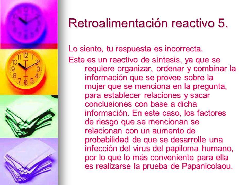 Retroalimentación reactivo 5. Lo siento, tu respuesta es incorrecta. Este es un reactivo de síntesis, ya que se requiere organizar, ordenar y combinar