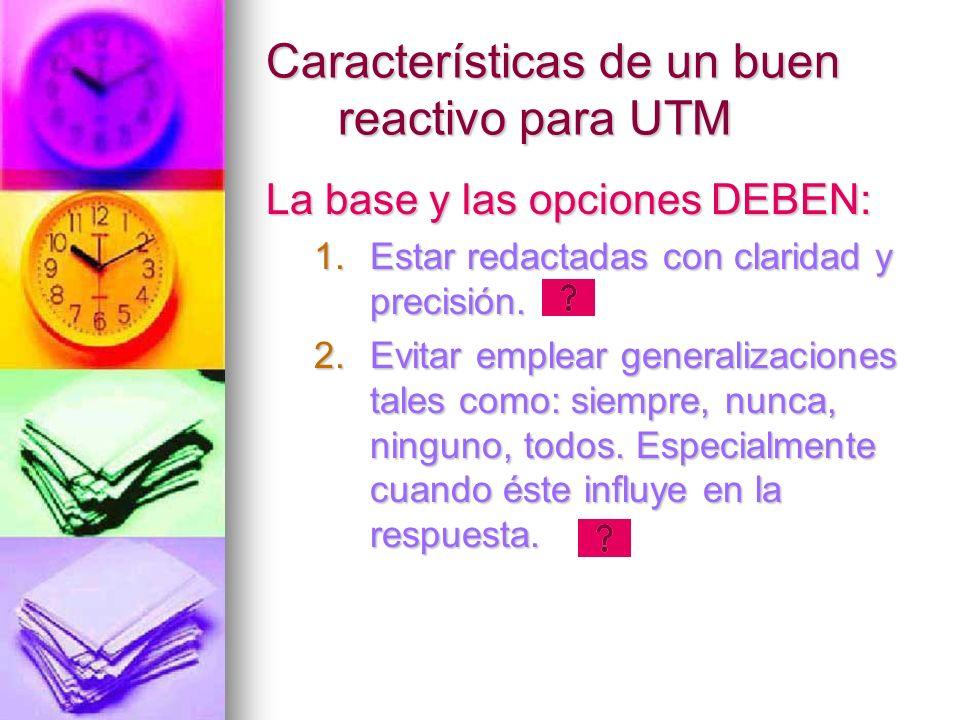 Características de un buen reactivo para UTM La base y las opciones DEBEN: 1.Estar redactadas con claridad y precisión. 2.Evitar emplear generalizacio
