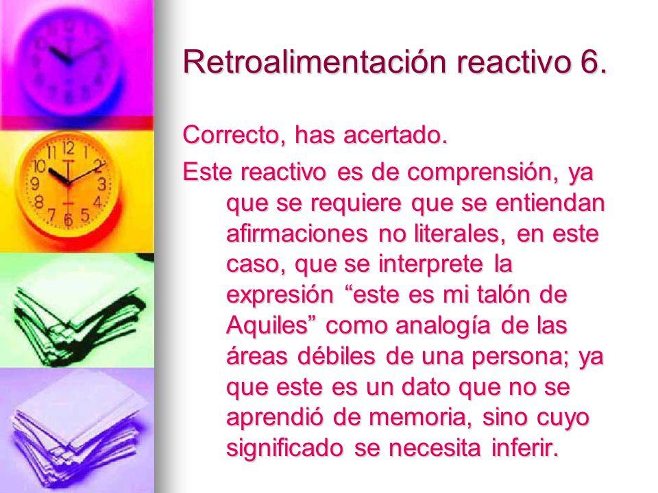 Retroalimentación reactivo 6. Correcto, has acertado. Este reactivo es de comprensión, ya que se requiere que se entiendan afirmaciones no literales,