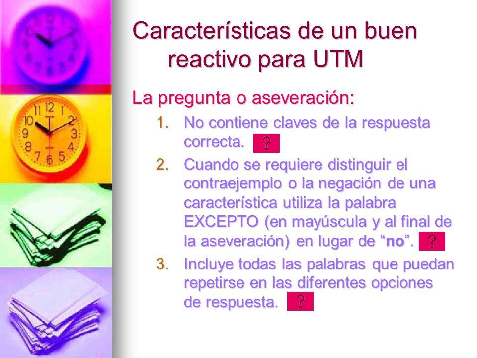 Características de un buen reactivo para UTM La pregunta o aseveración: 1.No contiene claves de la respuesta correcta. 2.Cuando se requiere distinguir