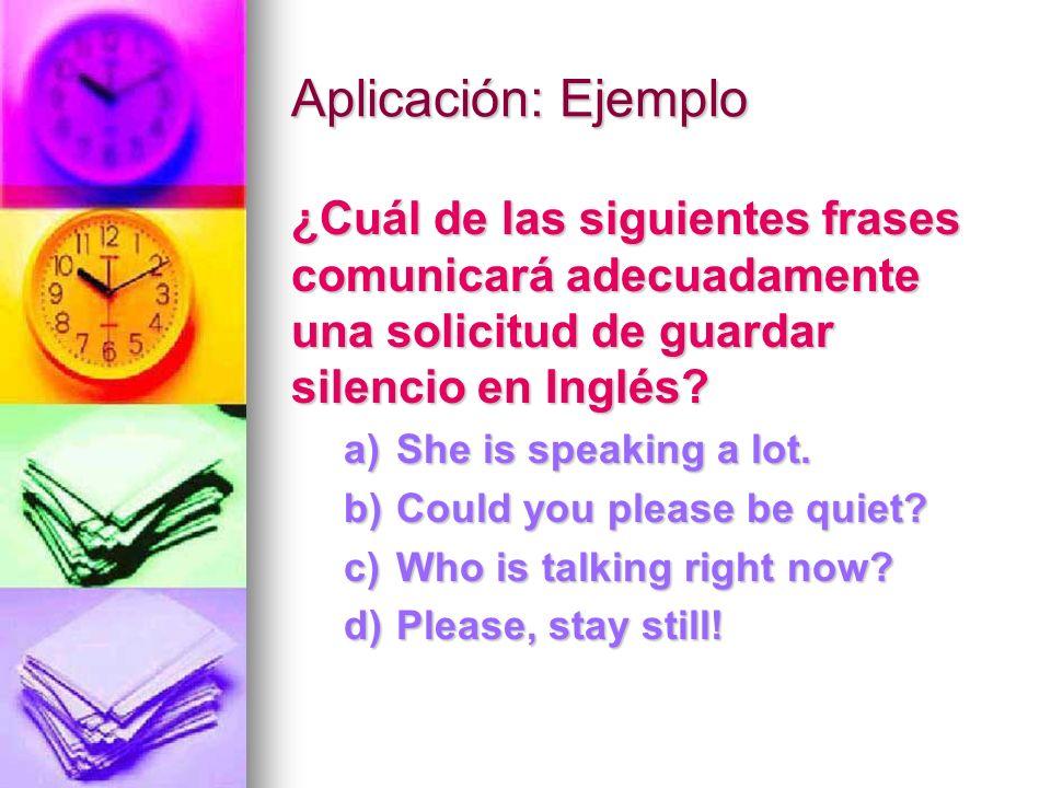 Aplicación: Ejemplo ¿Cuál de las siguientes frases comunicará adecuadamente una solicitud de guardar silencio en Inglés? a)She is speaking a lot. b)Co