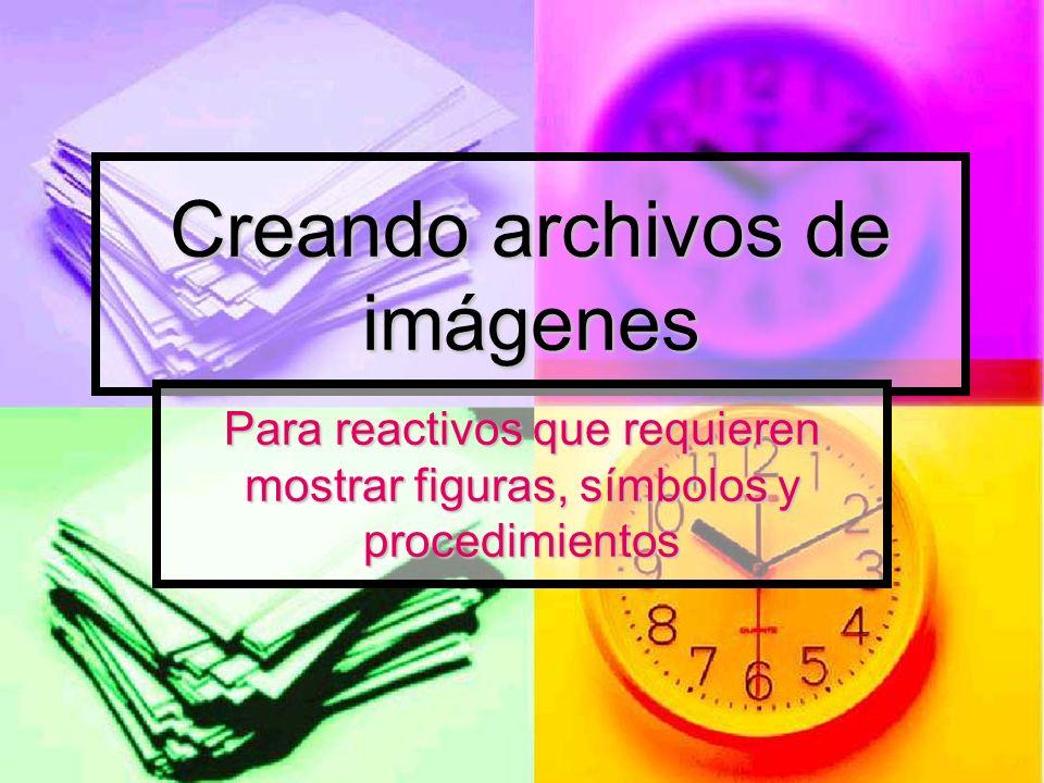 Creando archivos de imágenes Para reactivos que requieren mostrar figuras, símbolos y procedimientos