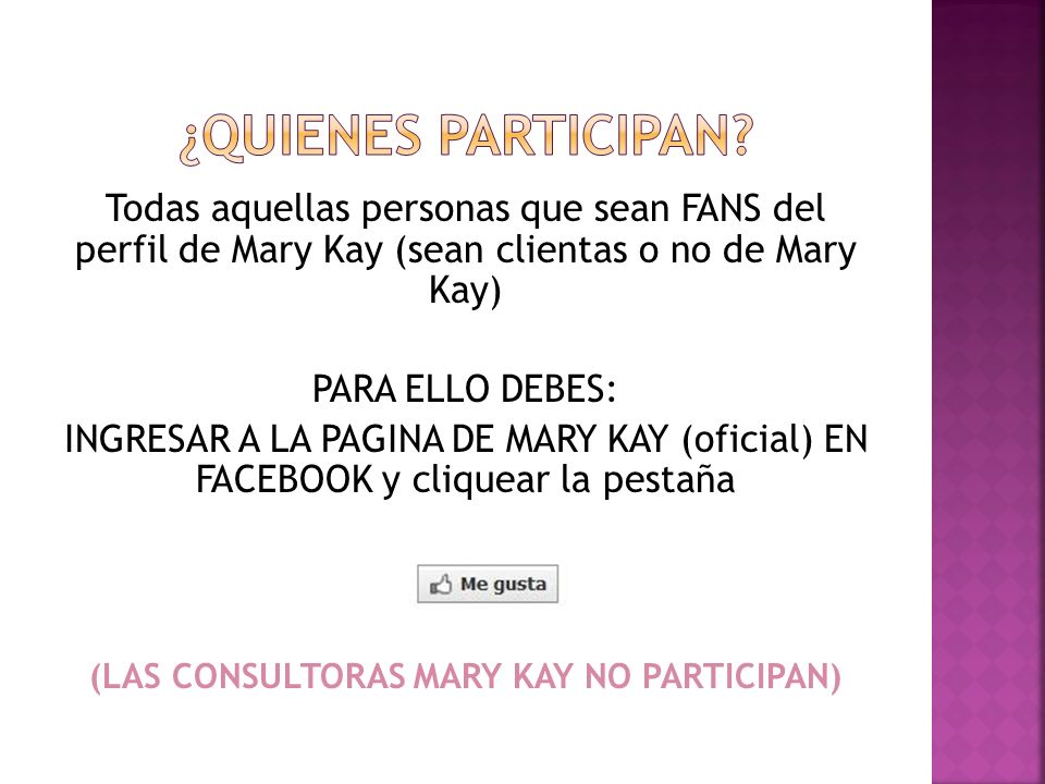 Todas aquellas personas que sean FANS del perfil de Mary Kay (sean clientas o no de Mary Kay) PARA ELLO DEBES: INGRESAR A LA PAGINA DE MARY KAY (oficial) EN FACEBOOK y cliquear la pestaña (LAS CONSULTORAS MARY KAY NO PARTICIPAN)