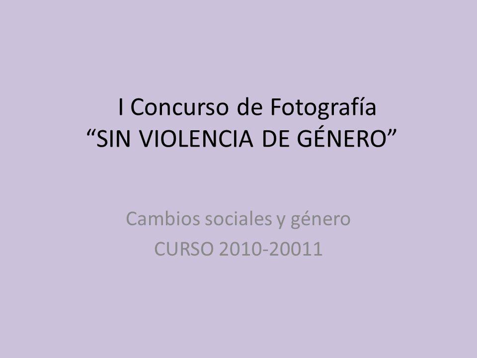 I Concurso de Fotografía SIN VIOLENCIA DE GÉNERO Cambios sociales y género CURSO 2010-20011