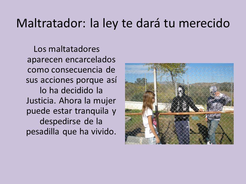 Maltratador: la ley te dará tu merecido Los maltatadores aparecen encarcelados como consecuencia de sus acciones porque así lo ha decidido la Justicia.