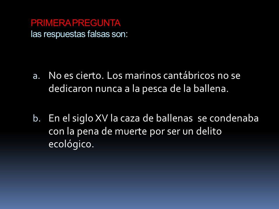 PRIMERA PREGUNTA las respuestas falsas son: a. No es cierto. Los marinos cantábricos no se dedicaron nunca a la pesca de la ballena. b. En el siglo XV