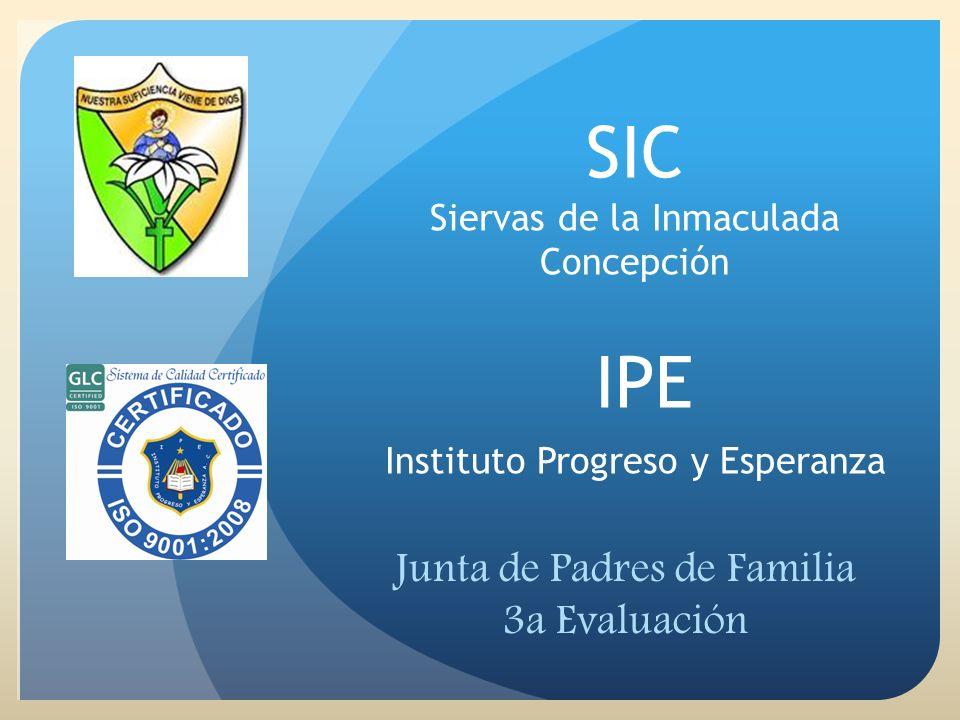 SIC Siervas de la Inmaculada Concepción IPE Instituto Progreso y Esperanza Junta de Padres de Familia 3a Evaluación