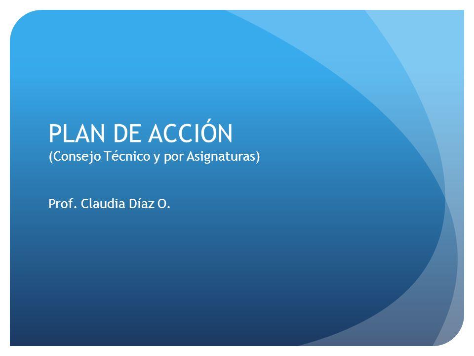 PLAN DE ACCIÓN (Consejo Técnico y por Asignaturas) Prof. Claudia Díaz O.