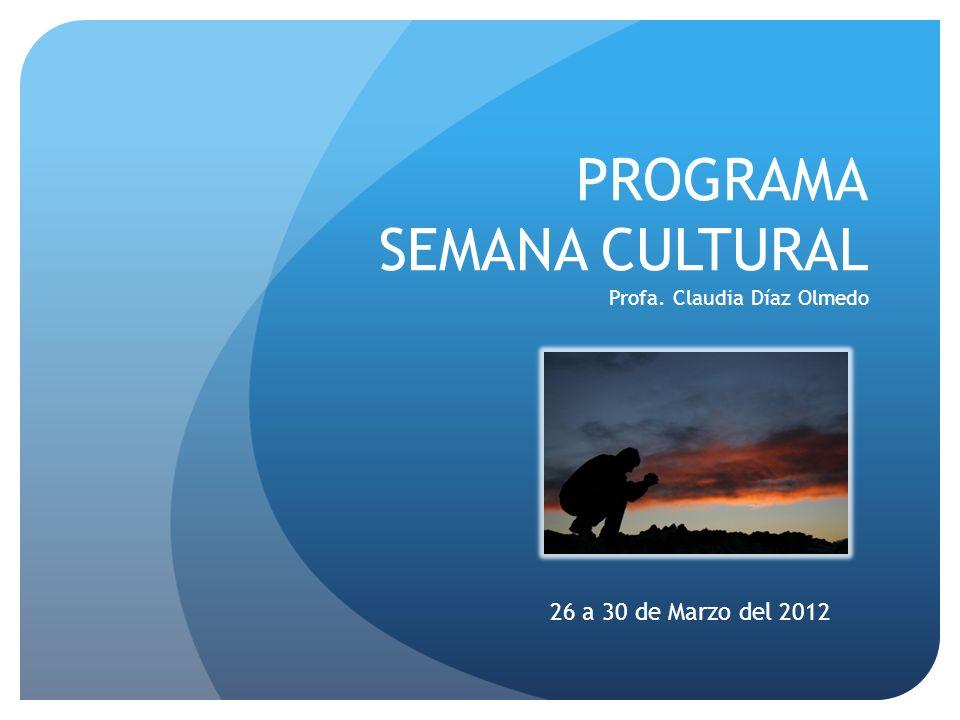 PROGRAMA SEMANA CULTURAL Profa. Claudia Díaz Olmedo 26 a 30 de Marzo del 2012