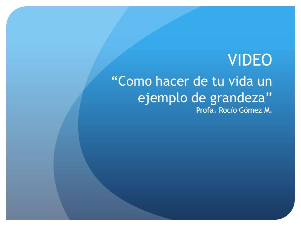 VIDEO Como hacer de tu vida un ejemplo de grandeza Profa. Rocío Gómez M.
