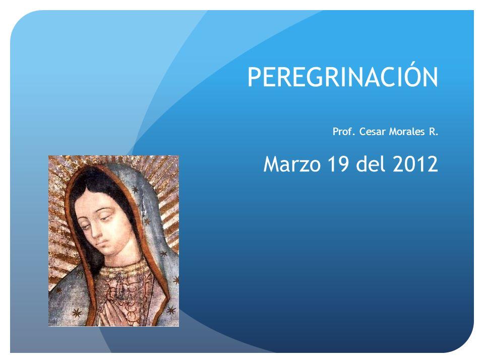 PEREGRINACIÓN Prof. Cesar Morales R. Marzo 19 del 2012