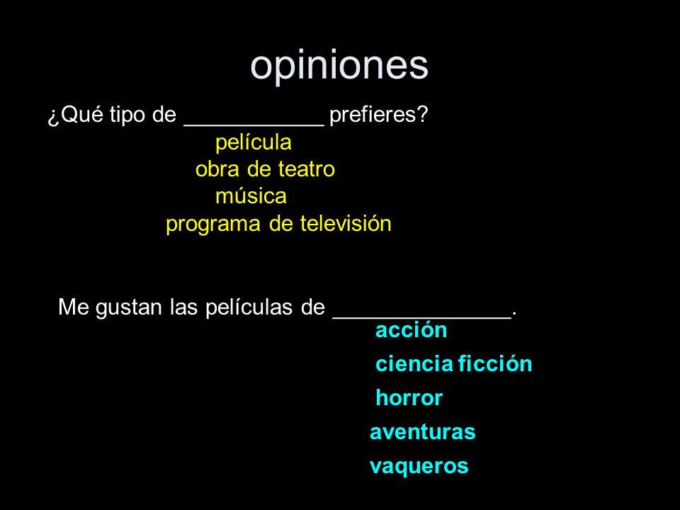 opiniones ¿Qué tipo de ___________ prefieres? película obra de teatro música programa de televisión Me gustan las películas de ______________. acción
