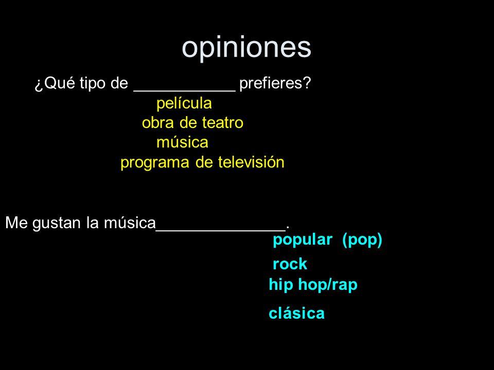 opiniones ¿Qué tipo de ___________ prefieres? película obra de teatro música programa de televisión Me gustan la música______________. popular (pop) r