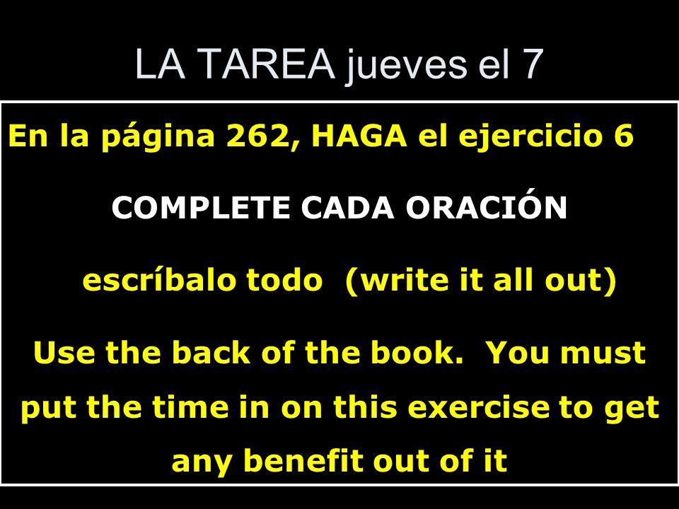 LA TAREA jueves el 7 En la página 262, HAGA el ejercicio 6 COMPLETE CADA ORACIÓN escríbalo todo (write it all out) Use the back of the book. You must