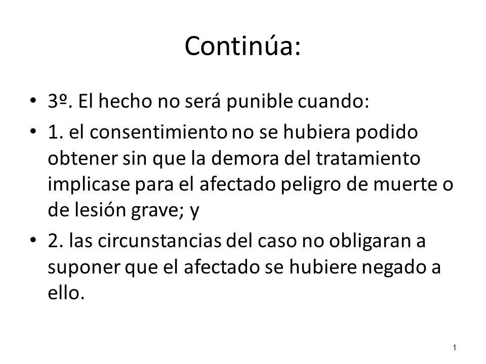 1 Continúa: 3º. El hecho no será punible cuando: 1. el consentimiento no se hubiera podido obtener sin que la demora del tratamiento implicase para el