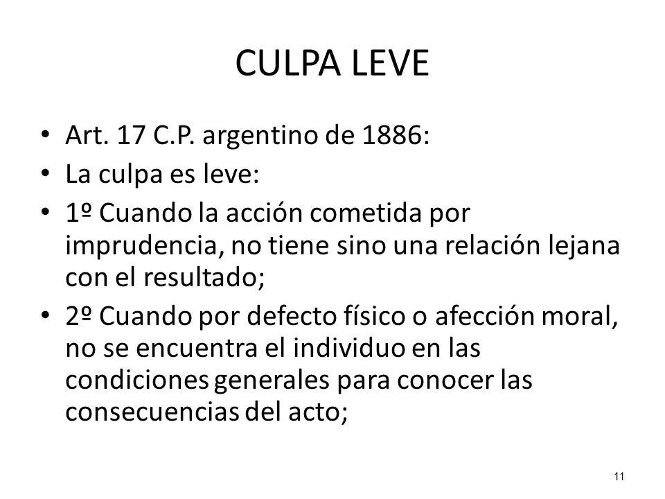 11 CULPA LEVE Art. 17 C.P. argentino de 1886: La culpa es leve: 1º Cuando la acción cometida por imprudencia, no tiene sino una relación lejana con el