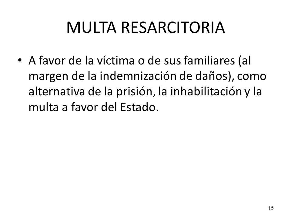 15 MULTA RESARCITORIA A favor de la víctima o de sus familiares (al margen de la indemnización de daños), como alternativa de la prisión, la inhabilit