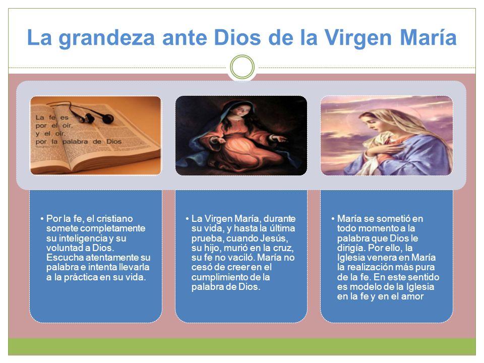 La grandeza ante Dios de la Virgen María Por la fe, el cristiano somete completamente su inteligencia y su voluntad a Dios. Escucha atentamente su pal