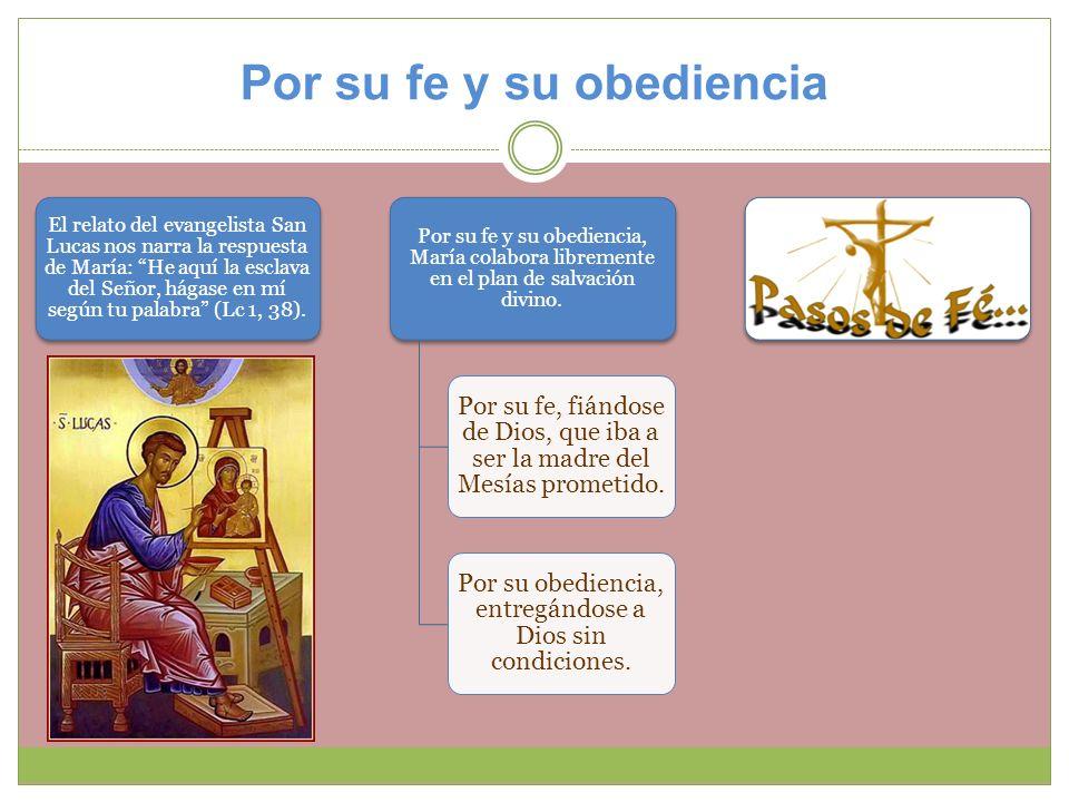 Por su fe y su obediencia El relato del evangelista San Lucas nos narra la respuesta de María: He aquí la esclava del Señor, hágase en mí según tu pal