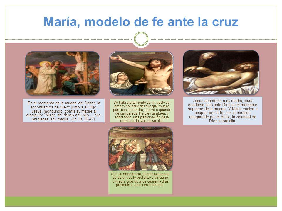 María, modelo de fe ante la cruz En el momento de la muerte del Señor, la encontramos de nuevo junto a su Hijo. Jesús, moribundo, confía su madre al d