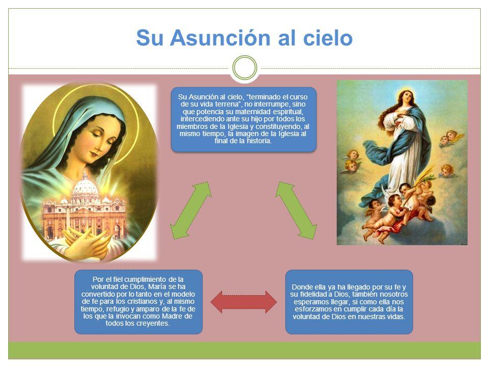 Su Asunción al cielo Su Asunción al cielo, terminado el curso de su vida terrena, no interrumpe, sino que potencia su maternidad espiritual, intercedi