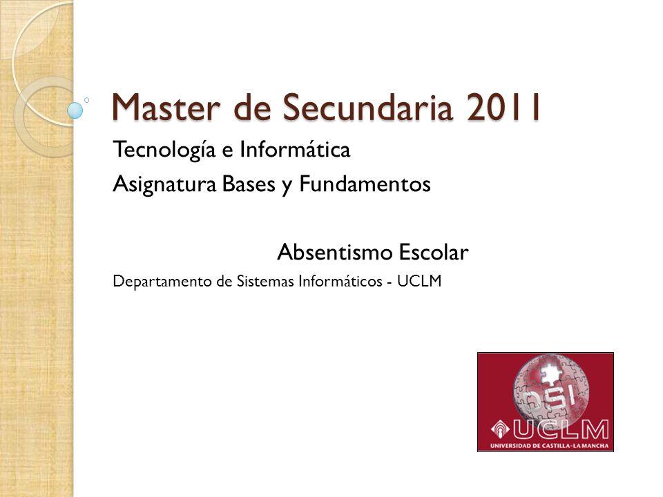 Master de Secundaria 2011 Tecnología e Informática Asignatura Bases y Fundamentos Absentismo Escolar Departamento de Sistemas Informáticos - UCLM