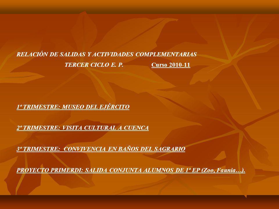 RELACIÓN DE SALIDAS Y ACTIVIDADES COMPLEMENTARIAS TERCER CICLO E. P. Curso 2010-11 1º TRIMESTRE: MUSEO DEL EJÉRCITO 2º TRIMESTRE: VISITA CULTURAL A CU