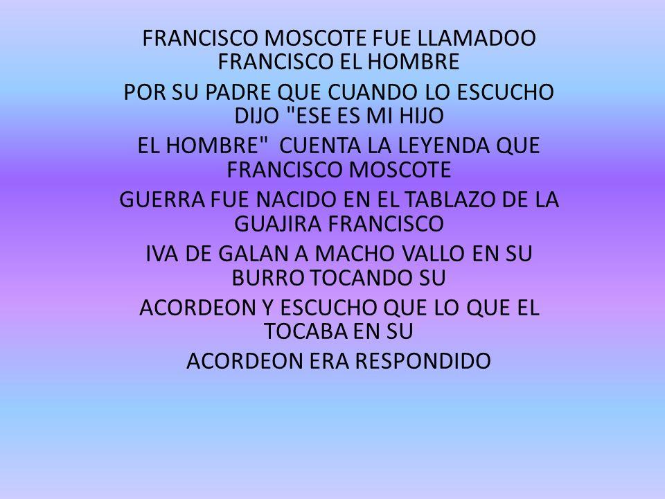 FRANCISCO MOSCOTE FUE LLAMADOO FRANCISCO EL HOMBRE POR SU PADRE QUE CUANDO LO ESCUCHO DIJO