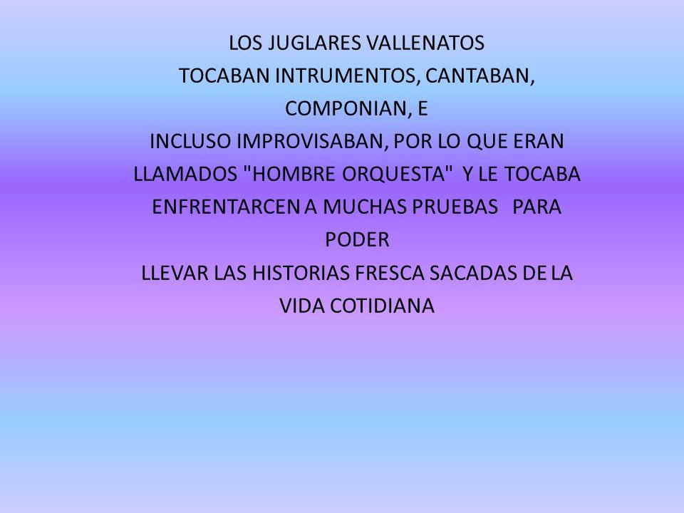 LOS JUGLARES VALLENATOS TOCABAN INTRUMENTOS, CANTABAN, COMPONIAN, E INCLUSO IMPROVISABAN, POR LO QUE ERAN LLAMADOS
